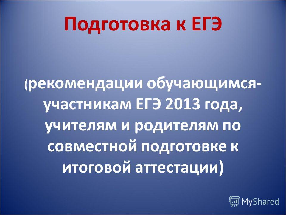 Подготовка к ЕГЭ ( рекомендации обучающимся- участникам ЕГЭ 2013 года, учителям и родителям по совместной подготовке к итоговой аттестации)