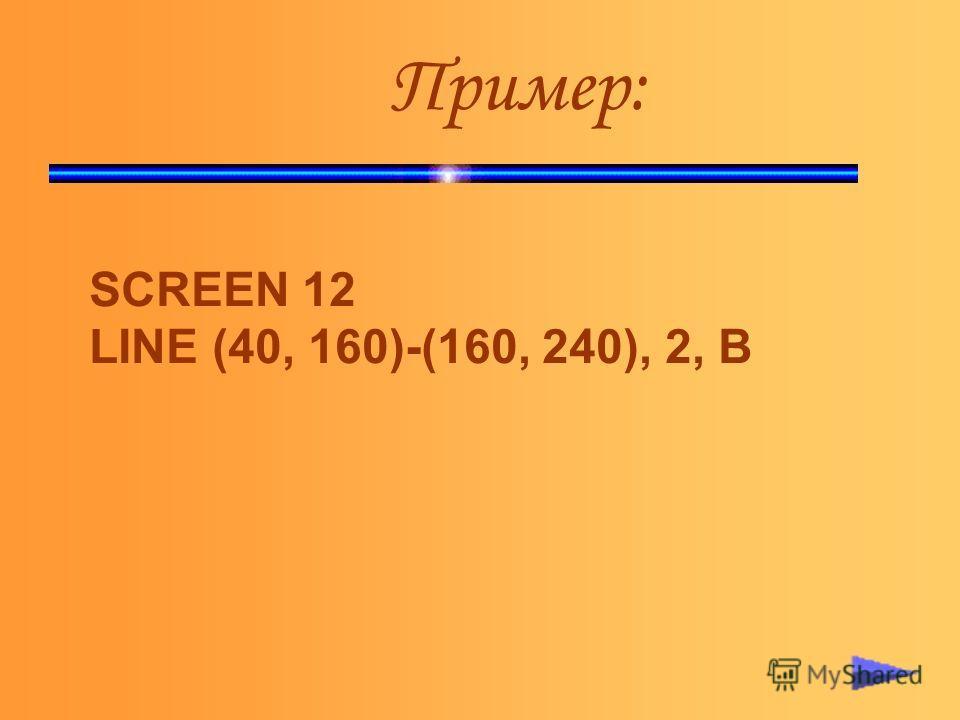 Пример: SCREEN 12 LINE (40, 160)-(160, 240), 2, В