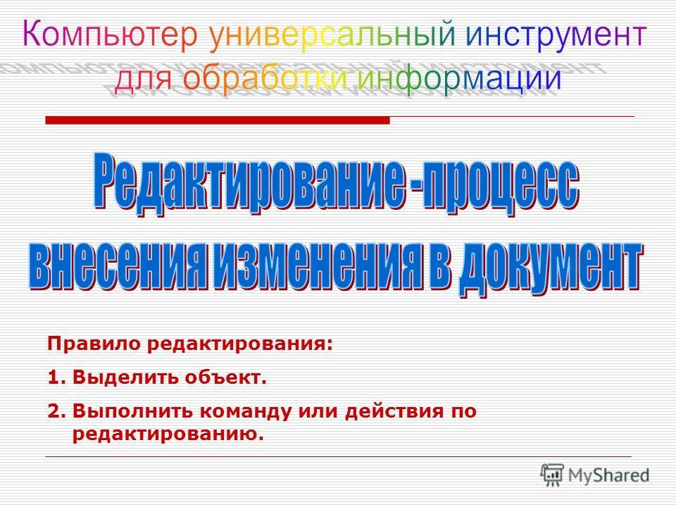 Правило редактирования: 1.Выделить объект. 2.Выполнить команду или действия по редактированию.