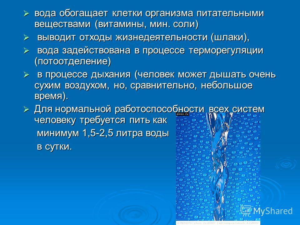 вода обогащает клетки организма питательными веществами (витамины, мин. соли) вода обогащает клетки организма питательными веществами (витамины, мин. соли) выводит отходы жизнедеятельности (шлаки), выводит отходы жизнедеятельности (шлаки), вода задей