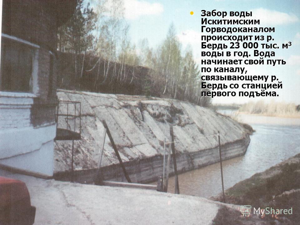 Забор воды Искитимским Горводоканалом происходит из р. Бердь 23 000 тыс. м 3 воды в год. Вода начинает свой путь по каналу, связывающему р. Бердь со станцией первого подъёма. Забор воды Искитимским Горводоканалом происходит из р. Бердь 23 000 тыс. м