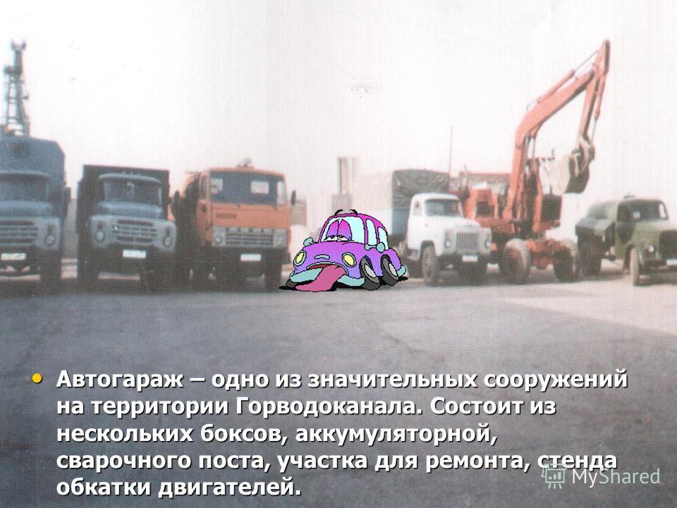 Автогараж – одно из значительных сооружений на территории Горводоканала. Состоит из нескольких боксов, аккумуляторной, сварочного поста, участка для ремонта, стенда обкатки двигателей. Автогараж – одно из значительных сооружений на территории Горводо
