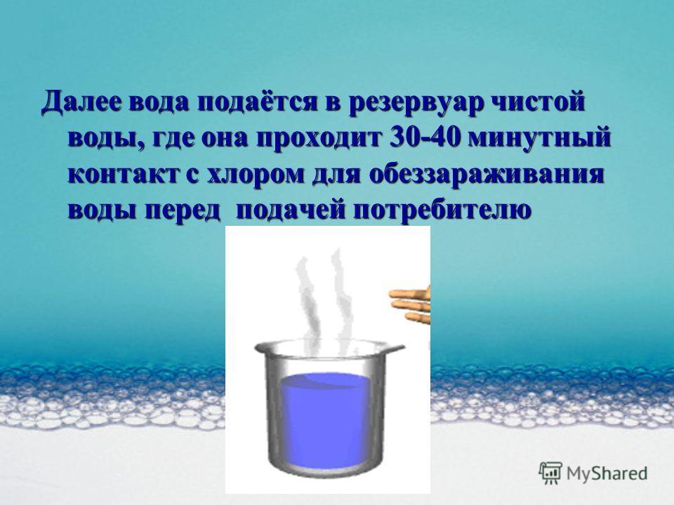 Далее вода подаётся в резервуар чистой воды, где она проходит 30-40 минутный контакт с хлором для обеззараживания воды перед подачей потребителю