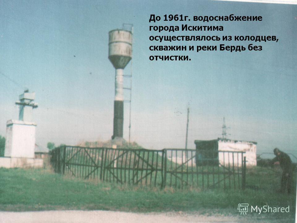 До 1961г. водоснабжение города Искитима осуществлялось из колодцев, скважин и реки Бердь без отчистки.
