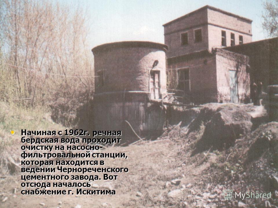 Начиная с 1962г. речная бердская вода проходит очистку на насосно- фильтровальной станции, которая находится в ведении Чернореченского цементного завода. Вот отсюда началось снабжение г. Искитима Начиная с 1962г. речная бердская вода проходит очистку