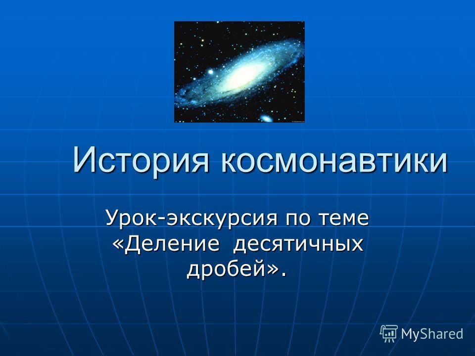 История космонавтики Урок-экскурсия по теме «Деление десятичных дробей».