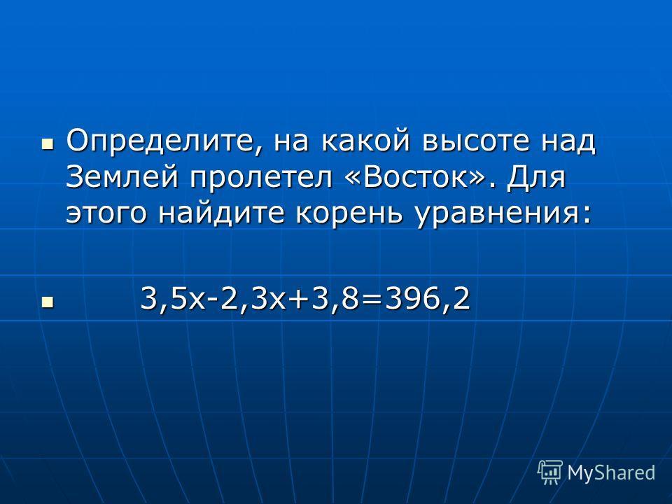 Определите, на какой высоте над Землей пролетел «Восток». Для этого найдите корень уравнения: Определите, на какой высоте над Землей пролетел «Восток». Для этого найдите корень уравнения: 3,5х-2,3х+3,8=396,2 3,5х-2,3х+3,8=396,2
