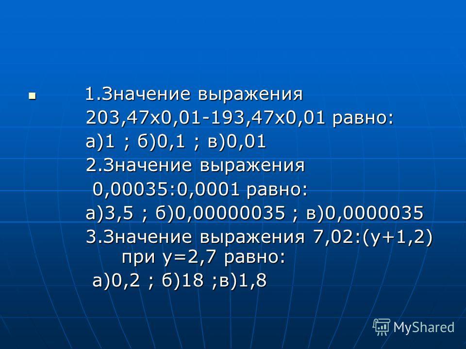 1.Значение выражения 1.Значение выражения 203,47х0,01-193,47х0,01 равно: 203,47х0,01-193,47х0,01 равно: а)1 ; б)0,1 ; в)0,01 а)1 ; б)0,1 ; в)0,01 2.Значение выражения 2.Значение выражения 0,00035:0,0001 равно: 0,00035:0,0001 равно: а)3,5 ; б)0,000000