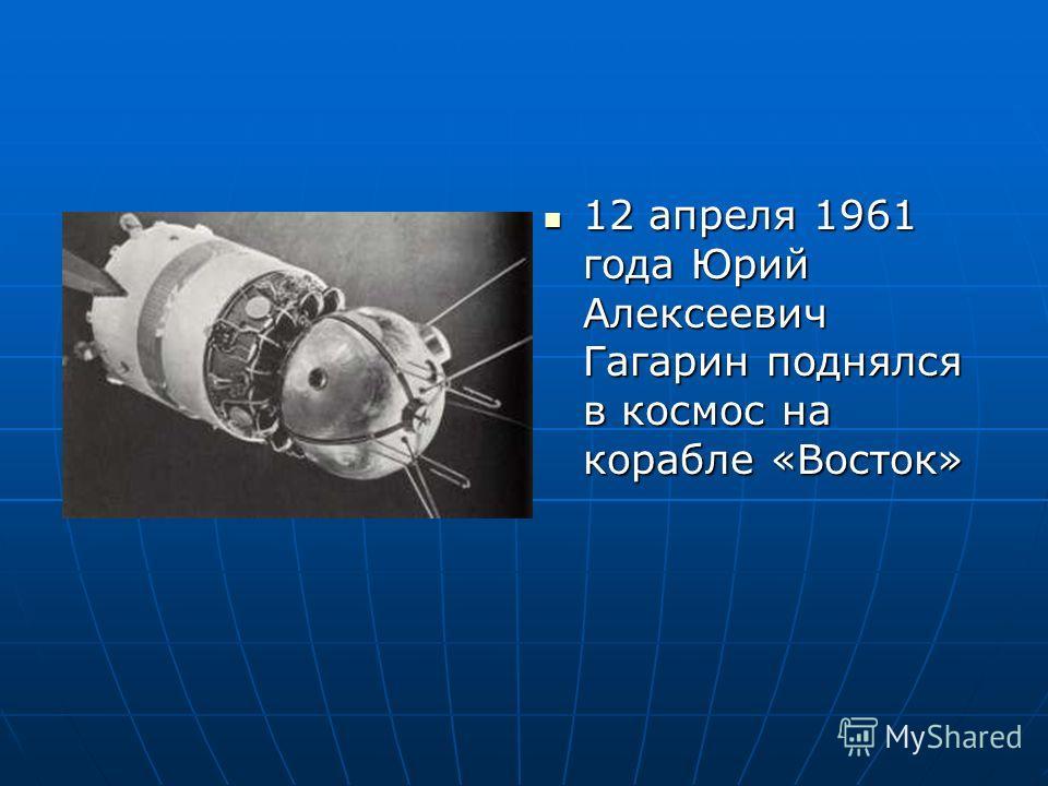 12 апреля 1961 года Юрий Алексеевич Гагарин поднялся в космос на корабле «Восток» 12 апреля 1961 года Юрий Алексеевич Гагарин поднялся в космос на корабле «Восток»