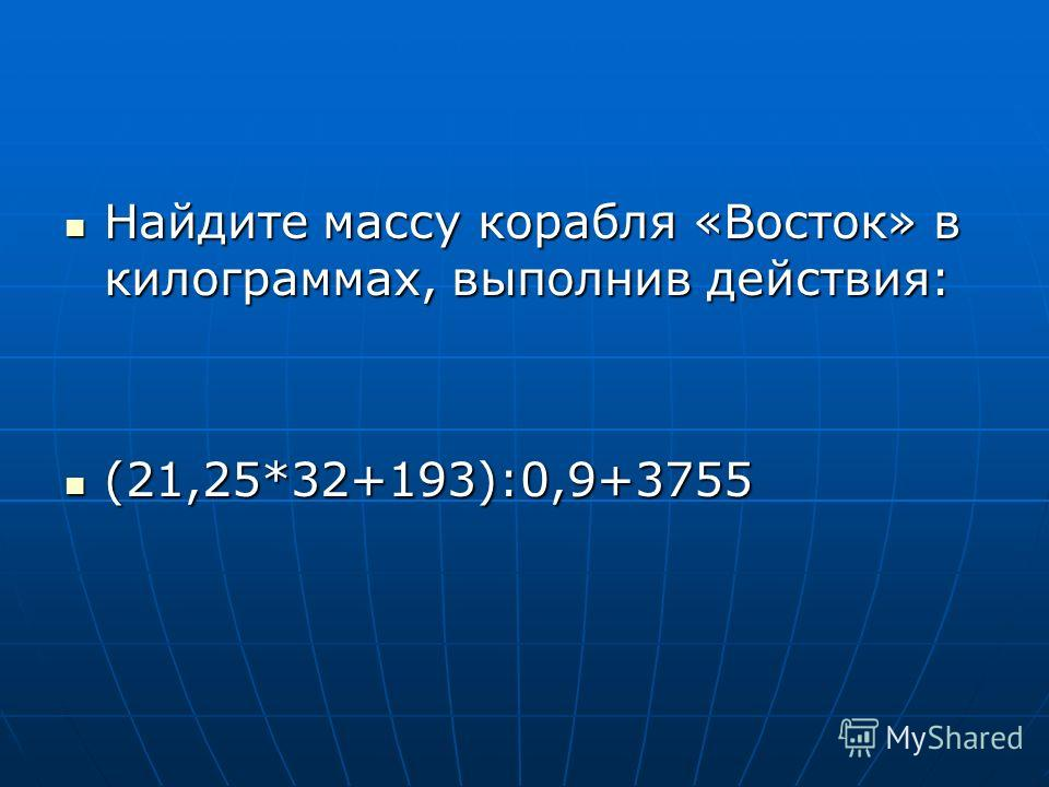 Найдите массу корабля «Восток» в килограммах, выполнив действия: Найдите массу корабля «Восток» в килограммах, выполнив действия: (21,25*32+193):0,9+3755 (21,25*32+193):0,9+3755