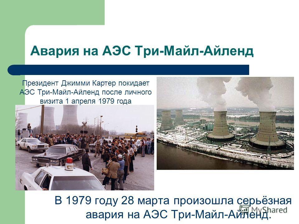 Авария на АЭС Три-Майл-Айленд В 1979 году 28 марта произошла серьёзная авария на АЭС Три-Майл-Айленд. Президент Джимми Картер покидает АЭС Три-Майл-Айленд после личного визита 1 апреля 1979 года
