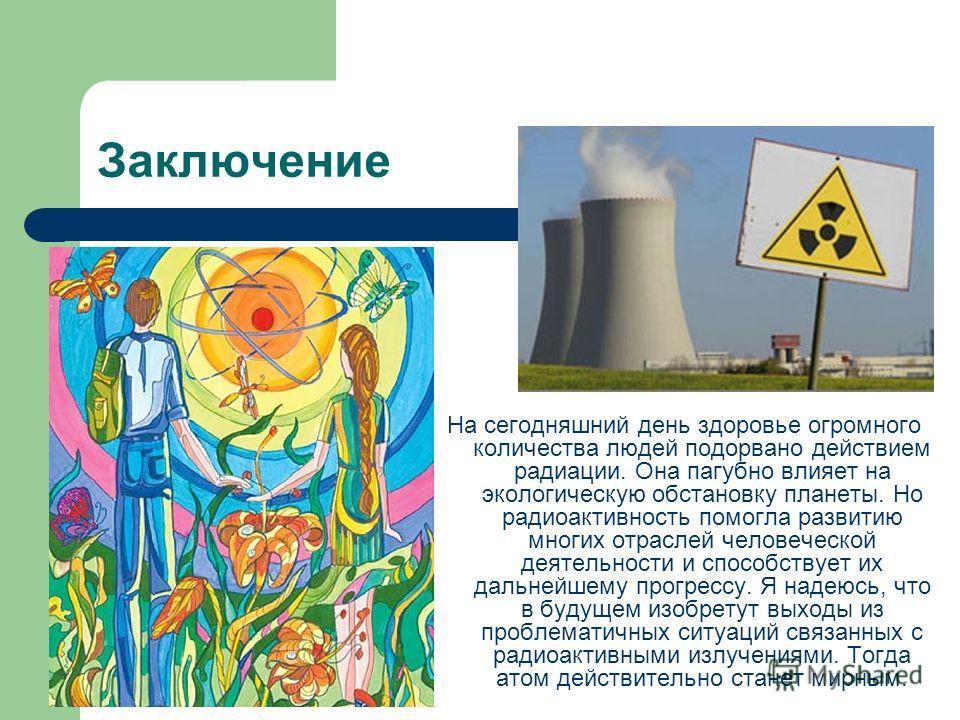 Заключение На сегодняшний день здоровье огромного количества людей подорвано действием радиации. Она пагубно влияет на экологическую обстановку планеты. Но радиоактивность помогла развитию многих отраслей человеческой деятельности и способствует их д