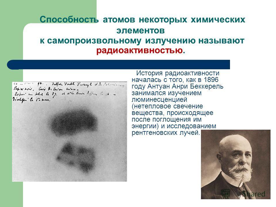 Способность атомов некоторых химических элементов к самопроизвольному излучению называют радиоактивностью. История радиоактивности началась с того, как в 1896 году Антуан Анри Беккерель занимался изучением люминесценцией (нетепловое свечение вещества
