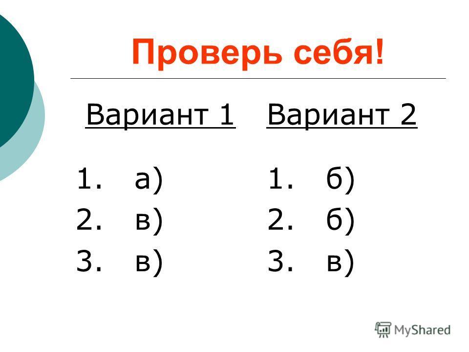 Проверь себя! Вариант 1 1. а) 2. в) 3. в) Вариант 2 1. б) 2. б) 3. в)
