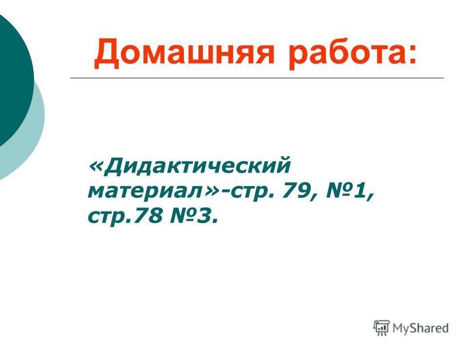 Домашняя работа: «Дидактический материал»-стр. 79, 1, стр.78 3.