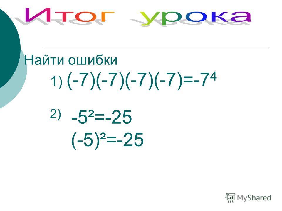 Найти ошибки 1) (-7)(-7)(-7)(-7)=-7 4 2) -5²=-25 (-5)²=-25