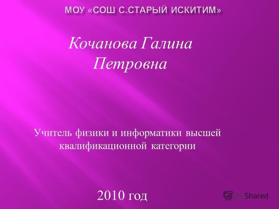 Кочанова Галина Петровна Учитель физики и информатики высшей квалификационной категории 2010 год