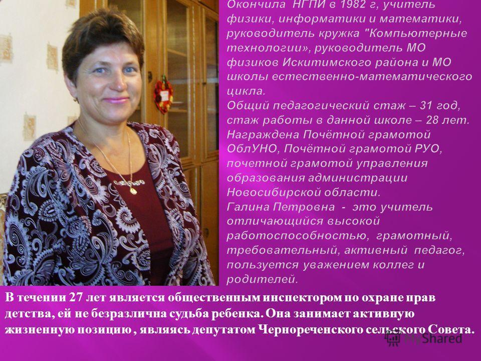 В течении 27 лет является общественным инспектором по охране прав детства, ей не безразлична судьба ребенка. Она занимает активную жизненную позицию, являясь депутатом Чернореченского сельского Совета.