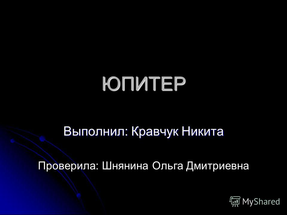 ЮПИТЕР Выполнил: Кравчук Никита Проверила: Шнянина Ольга Дмитриевна