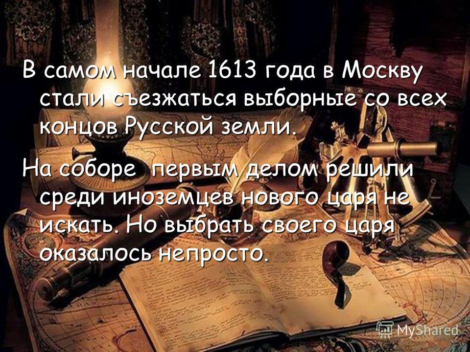В самом начале 1613 года в Москву стали съезжаться выборные со всех концов Русской земли. На соборе первым делом решили среди иноземцев нового царя не искать. Но выбрать своего царя оказалось непросто.