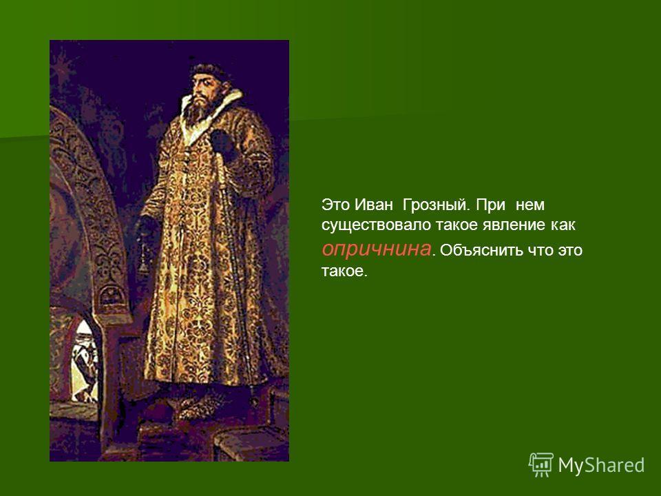 Это Иван Грозный. При нем существовало такое явление как опричнина. Объяснить что это такое.