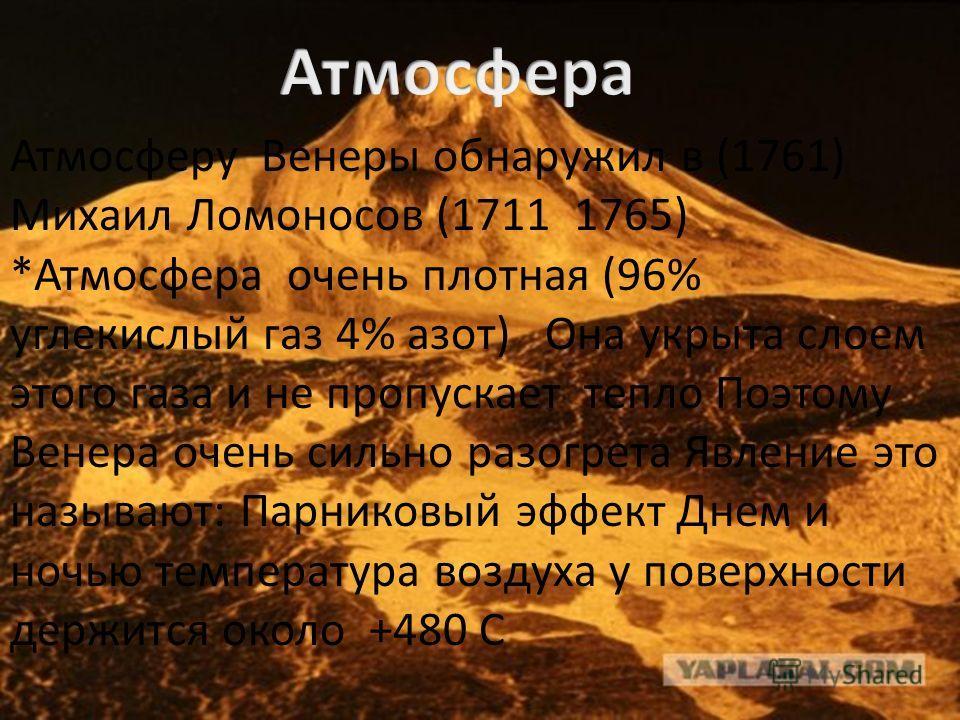 Атмосферу Венеры обнаружил в (1761) Михаил Ломоносов (1711 1765) *Атмосфера очень плотная (96% углекислый газ 4% азот) Она укрыта слоем этого газа и не пропускает тепло Поэтому Венера очень сильно разогрета Явление это называют: Парниковый эффект Дне