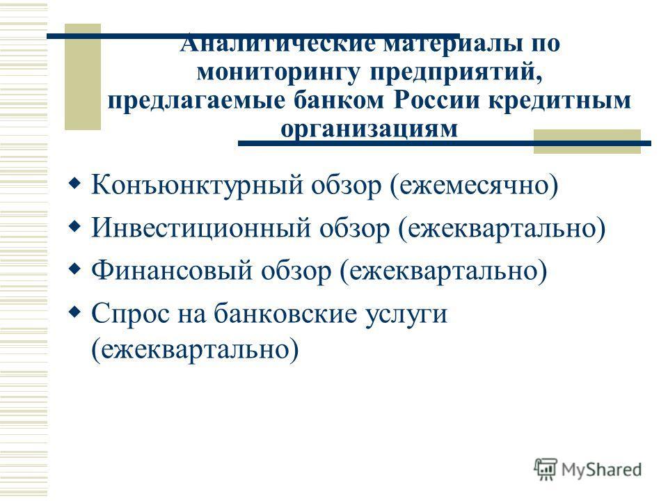 Аналитические материалы по мониторингу предприятий, предлагаемые банком России кредитным организациям Конъюнктурный обзор (ежемесячно) Инвестиционный обзор (ежеквартально) Финансовый обзор (ежеквартально) Спрос на банковские услуги (ежеквартально)
