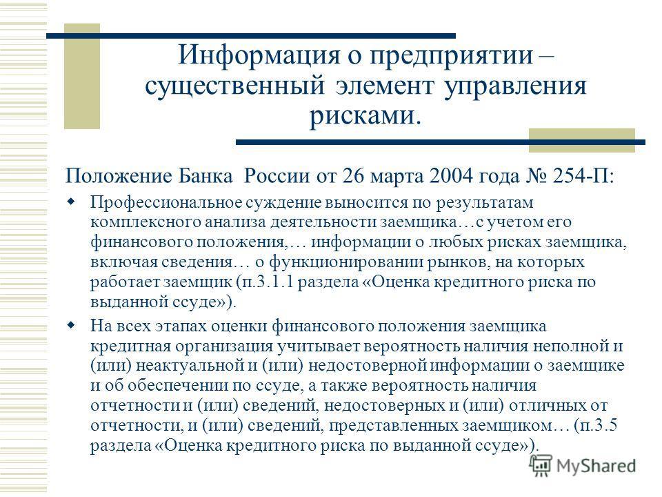 Информация о предприятии – существенный элемент управления рисками. Положение Банка России от 26 марта 2004 года 254-П: Профессиональное суждение выносится по результатам комплексного анализа деятельности заемщика…с учетом его финансового положения,…
