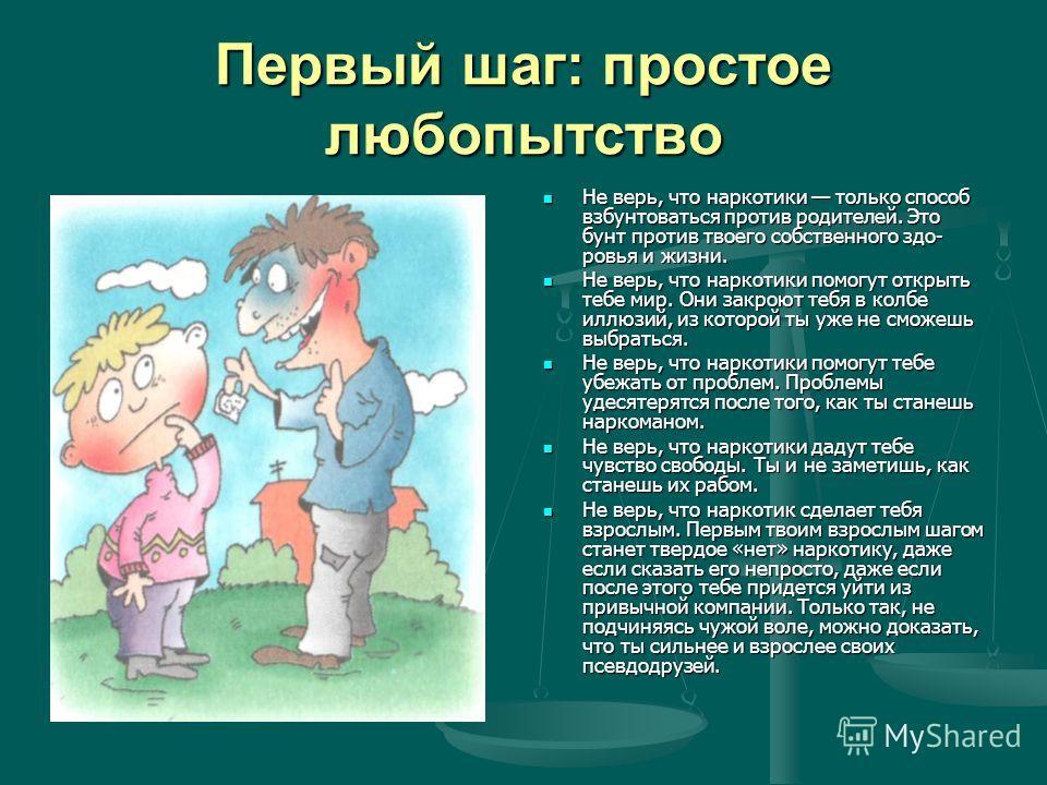 Первый шаг: простое любопытство Не верь, что наркотики только способ взбунтоваться против родителей. Это бунт против твоего собственного здо ровья и жизни. Не верь, что наркотики помогут открыть тебе мир. Они закроют тебя в колбе иллюзий, из которо