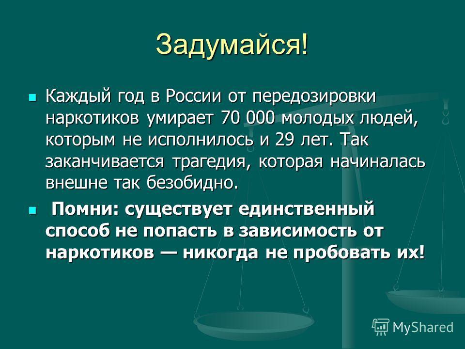 Задумайся! Каждый год в России от передозировки наркотиков умирает 70 000 молодых людей, которым не исполнилось и 29 лет. Так заканчивается трагедия, которая начиналась внешне так безобидно. Каждый год в России от передозировки наркотиков умирает 70