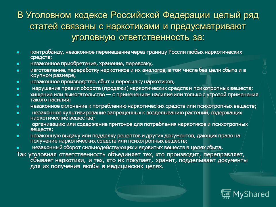 В Уголовном кодексе Российской Федерации целый ряд статей связаны с наркотиками и предусматривают уголовную ответственность за: контрабанду, незаконное перемещение через границу России любых наркотических средств; контрабанду, незаконное перемещение