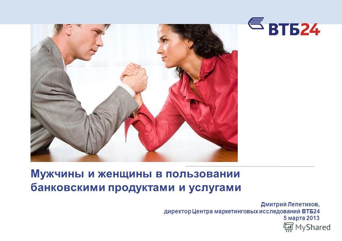 Мужчины и женщины в пользовании банковскими продуктами и услугами Дмитрий Лепетиков, директор Центра маркетинговых исследований ВТБ24 5 марта 2013