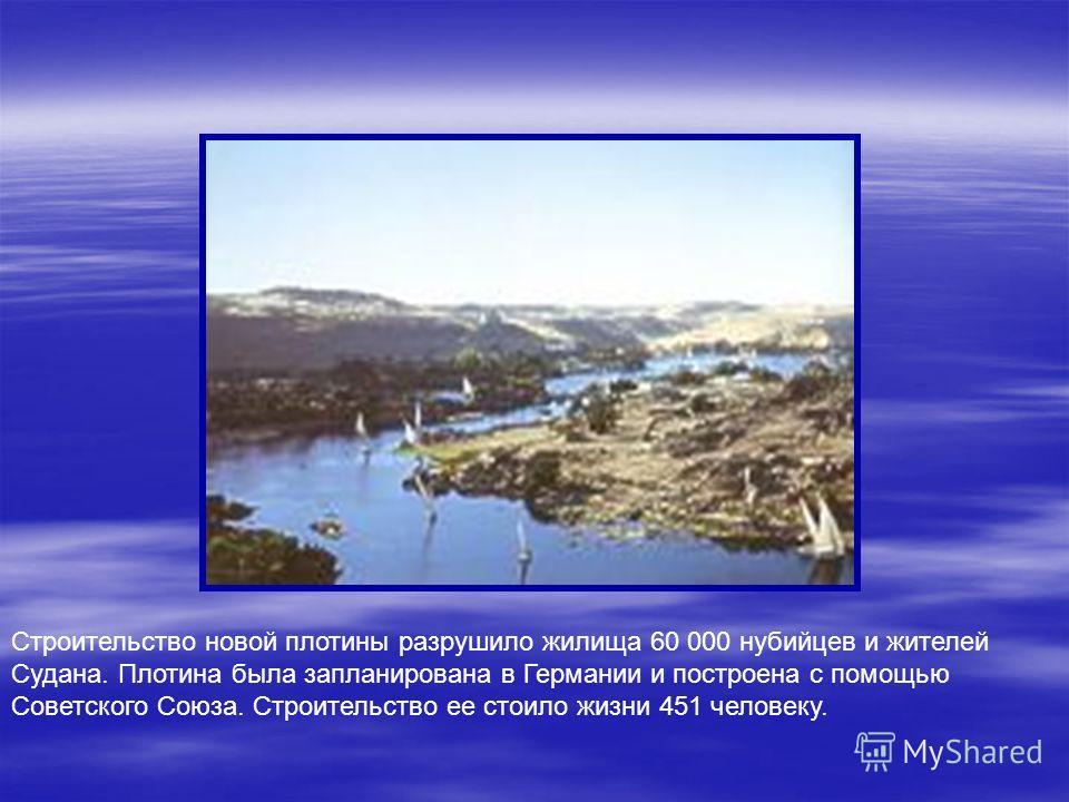 Высота плотины -300 метров, длина - 3,8 километра. В основании она по ширине равна 975 метрам и сужается к верхнему краю до 40 метров. Водоем образованный плотиной занимает площадь 5244 км2 и простирается на 510 километров к югу, через Нубию к Судану