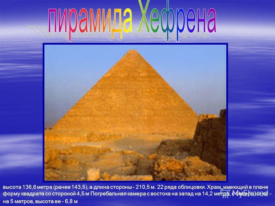 Фараон Хуфу (2590-2568 годы до н. э.). Высота=138.Основ.-четырх.Состоит из 2,5 млн. известняковых блоков. Длина стороны -227,5м. Длина галереи -46,6м. Склеп находится на высоте 42,7 метра над землей, а внутри него стоит пустой гранитный саркофаг.