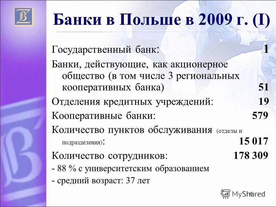 6 Банки в Польше в 2009 г. (I) Государственный банк : 1 Банки, действующие, как акционерное общество (в том числе 3 региональных кооперативных банка) 51 Отделения кредитных учреждений: 19 Кооперативные банки: 579 Количество пунктов обслуживания (отде