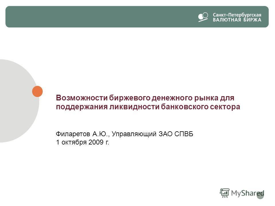 Возможности биржевого денежного рынка для поддержания ликвидности банковского сектора Филаретов А.Ю., Управляющий ЗАО СПВБ 1 октября 2009 г.
