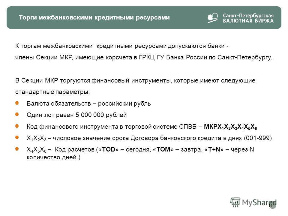 Торги межбанковскими кредитными ресурсами К торгам межбанковскими кредитными ресурсами допускаются банки - члены Секции МКР, имеющие корсчета в ГРКЦ ГУ Банка России по Санкт-Петербургу. В Секции МКР торгуются финансовый инструменты, которые имеют сле