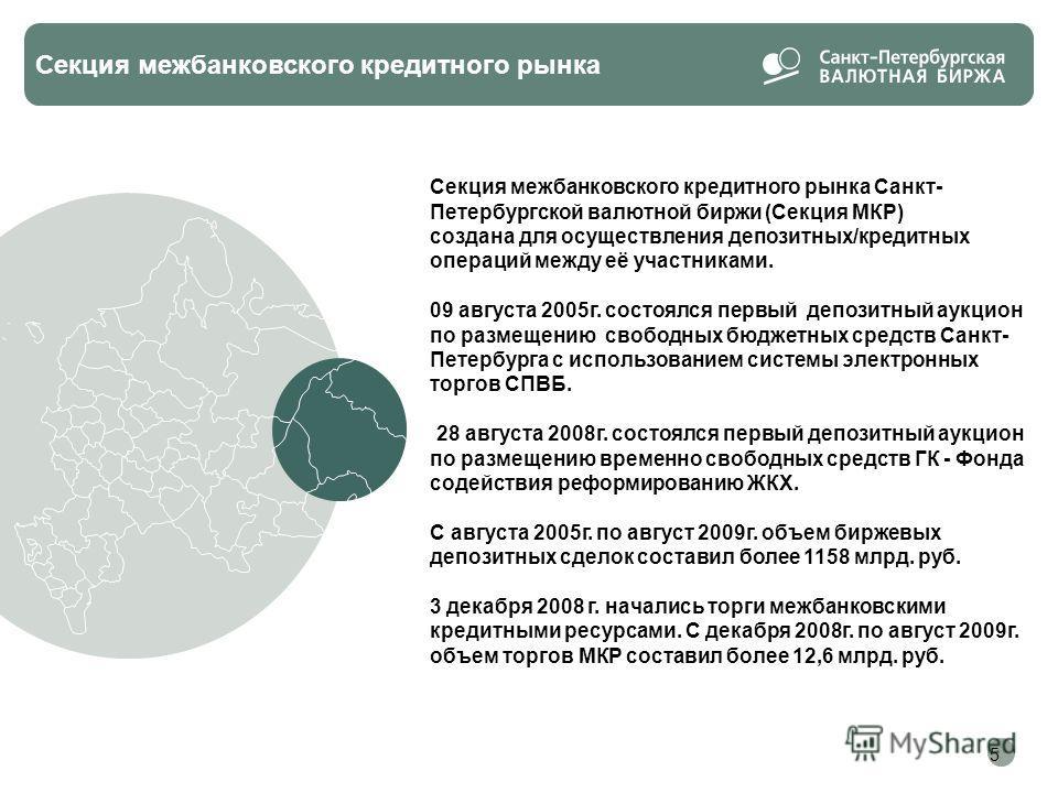 5 Секция межбанковского кредитного рынка Секция межбанковского кредитного рынка Санкт- Петербургской валютной биржи (Секция МКР) создана для осуществления депозитных/кредитных операций между её участниками. 09 августа 2005г. состоялся первый депозитн
