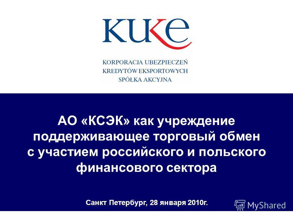 АО «КСЭК» как учреждение поддерживающее торговый обмен с участием российского и польского финансового сектора Санкт Петербург, 28 января 2010г.