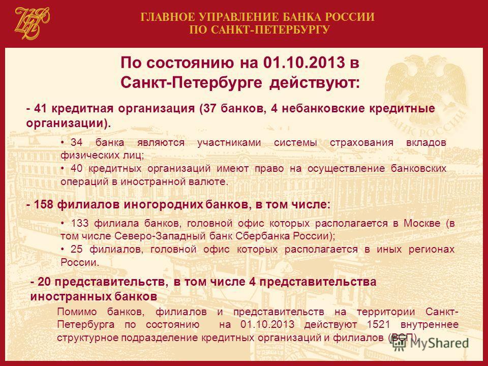 По состоянию на 01.10.2013 в Санкт-Петербурге действуют: - 41 кредитная организация (37 банков, 4 небанковские кредитные организации). 34 банка являются участниками системы страхования вкладов физических лиц; 40 кредитных организаций имеют право на о