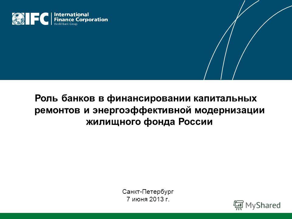 Роль банков в финансировании капитальных ремонтов и энергоэффективной модернизации жилищного фонда России Санкт-Петербург 7 июня 2013 г.