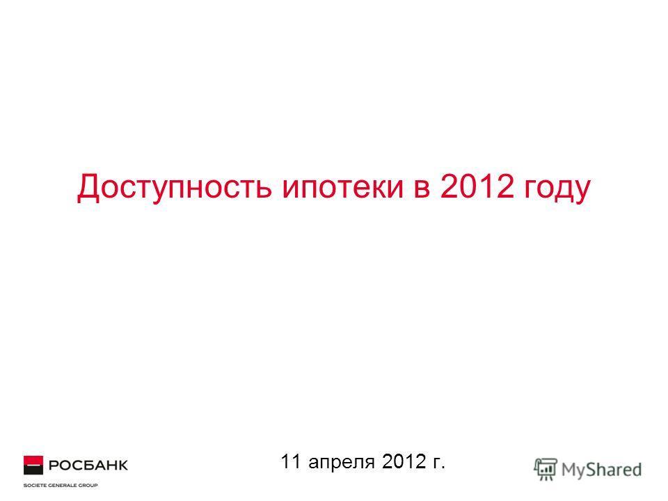 Доступность ипотеки в 2012 году 11 апреля 2012 г.