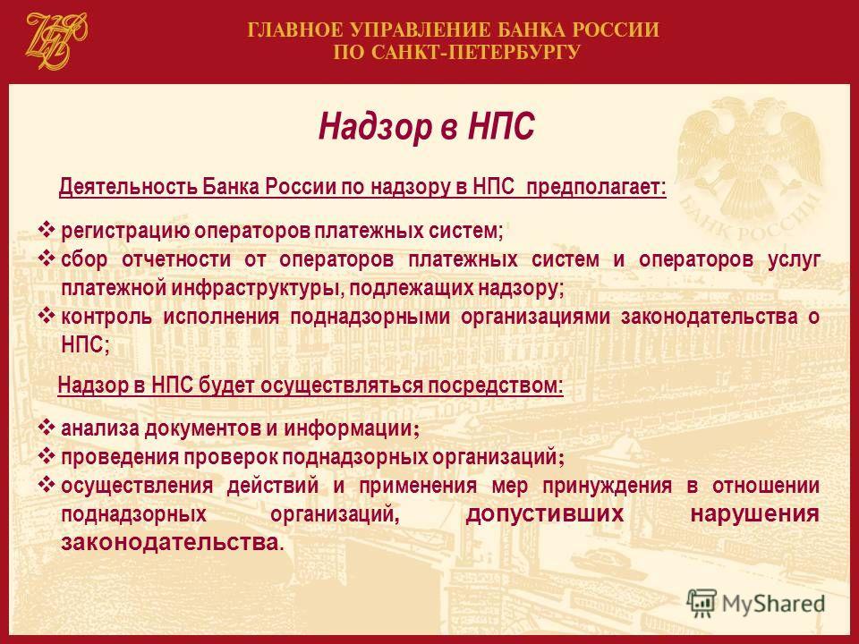Надзор в НПС Деятельность Банка России по надзору в НПС предполагает: регистрацию операторов платежных систем; сбор отчетности от операторов платежных систем и операторов услуг платежной инфраструктуры, подлежащих надзору; контроль исполнения поднадз