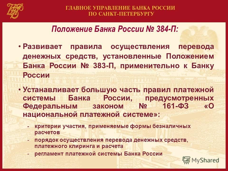 Положение Банка России 384-П: Развивает правила осуществления перевода денежных средств, установленные Положением Банка России 383-П, применительно к Банку России Устанавливает большую часть правил платежной системы Банка России, предусмотренных Феде