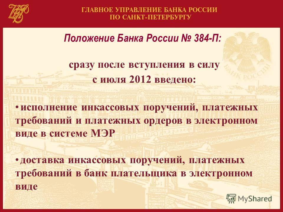Положение Банка России 384-П: сразу после вступления в силу c июля 2012 введено: исполнение инкассовых поручений, платежных требований и платежных ордеров в электронном виде в системе МЭР доставка инкассовых поручений, платежных требований в банк пла