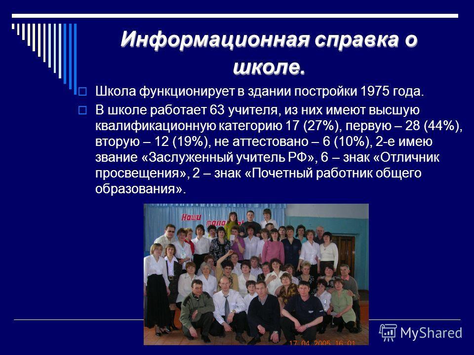 Информационная справка о школе. Школа функционирует в здании постройки 1975 года. В школе работает 63 учителя, из них имеют высшую квалификационную категорию 17 (27%), первую – 28 (44%), вторую – 12 (19%), не аттестовано – 6 (10%), 2-е имею звание «З