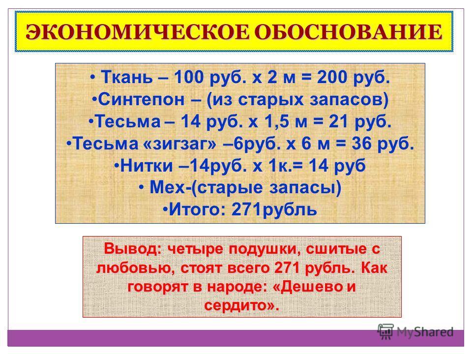 ЭКОНОМИЧЕСКОЕ ОБОСНОВАНИЕ Ткань – 100 руб. х 2 м = 200 руб. Синтепон – (из старых запасов) Тесьма – 14 руб. х 1,5 м = 21 руб. Тесьма «зигзаг» –6руб. х 6 м = 36 руб. Нитки –14руб. х 1к.= 14 руб Мех-(старые запасы) Итого: 271рубль Вывод: четыре подушки