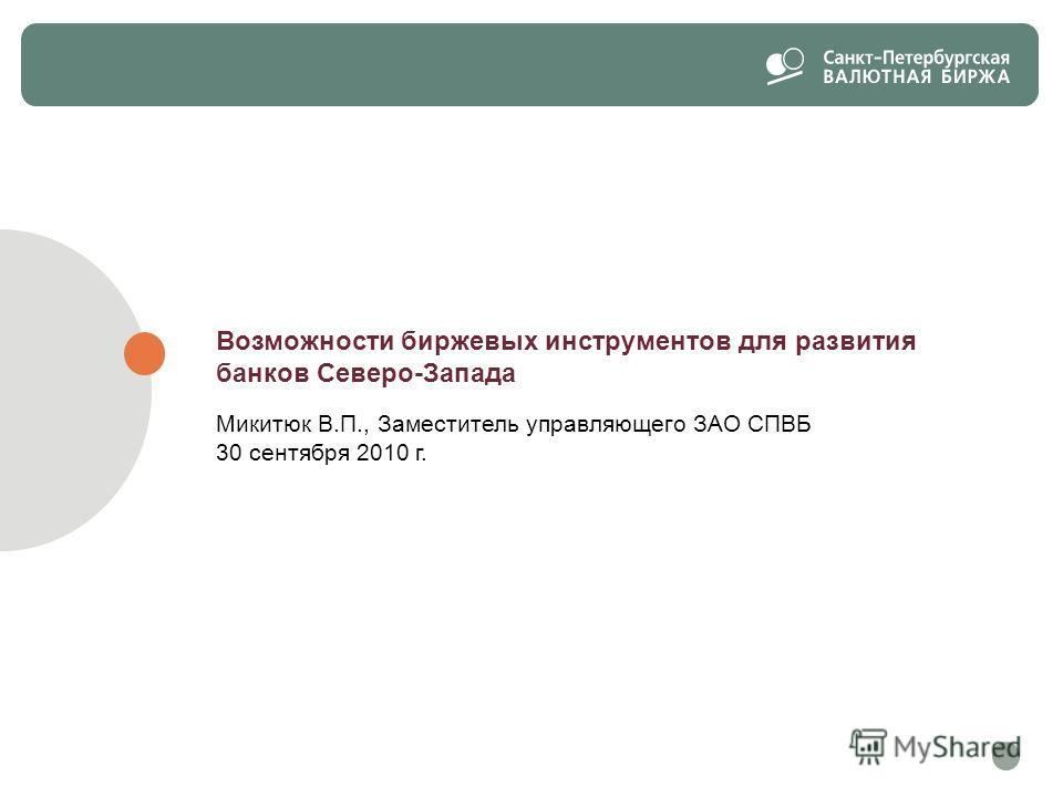 Возможности биржевых инструментов для развития банков Северо-Запада Микитюк В.П., Заместитель управляющего ЗАО СПВБ 30 сентября 2010 г.