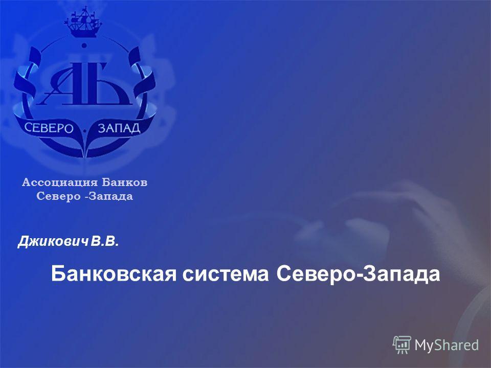 Банковская система Северо-Запада Ассоциация Банков Северо -Запада Джикович В.В.