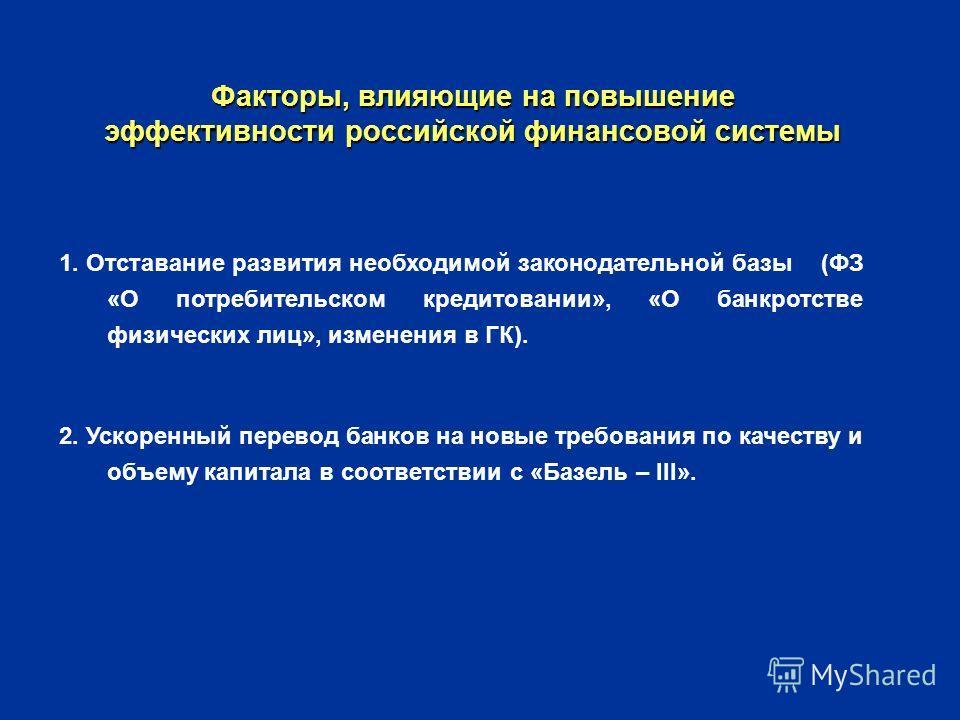 Факторы, влияющие на повышение эффективности российской финансовой системы 1. Отставание развития необходимой законодательной базы (ФЗ «О потребительском кредитовании», «О банкротстве физических лиц», изменения в ГК). 2. Ускоренный перевод банков на